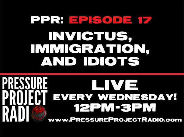 PPR 17: INVICTUS, IMMIGRATION, AND IDIOTS